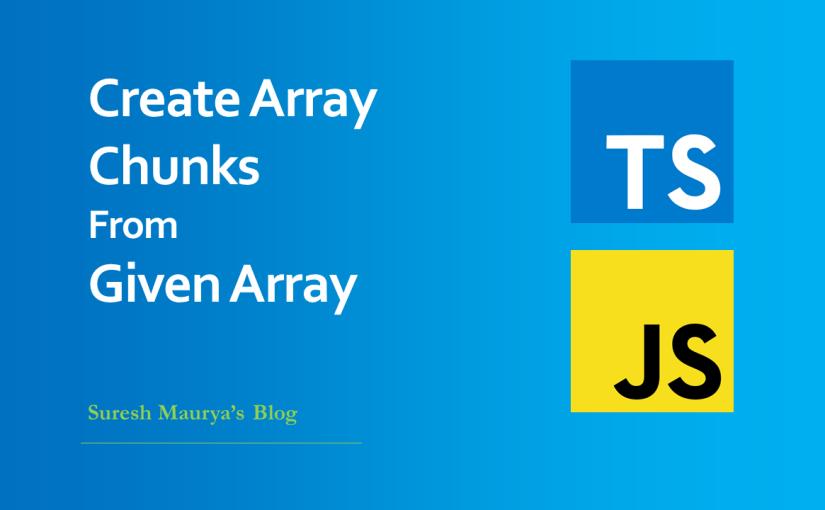 TypeScript / JavaScript: Create Array Chunks from GivenArray